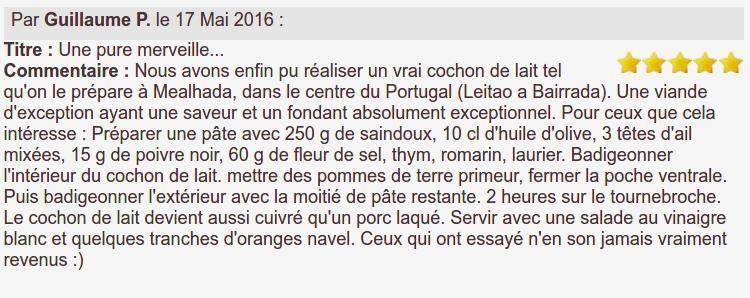 Nous avons enfin pu réaliser un vrai cochon de lait tel qu'on le prépare à Mealhada, dans le centre du Portugal (Leitao a Bairrada). Une viande d'exception ayant une saveur et un fondant absolument exceptionnel. Pour ceux que cela intéresse : Préparer une pâte avec 250 g de saindoux, 10 cl d'huile d'olive, 3 têtes d'ail mixées, 15 g de poivre noir, 60 g de fleur de sel, thym, romarin, laurier. Badigeonner l'intérieur du cochon de lait. mettre des pommes de terre primeur, fermer la poche ventrale. Puis badigeonner l'extérieur avec la moitié de pâte restante. 2 heures sur le tournebroche. Le cochon de lait devient aussi cuivré qu'un porc laqué. Servir avec une salade au vinaigre blanc et quelques tranches d'oranges navel. Ceux qui ont essayé n'en son jamais vraiment revenus :)